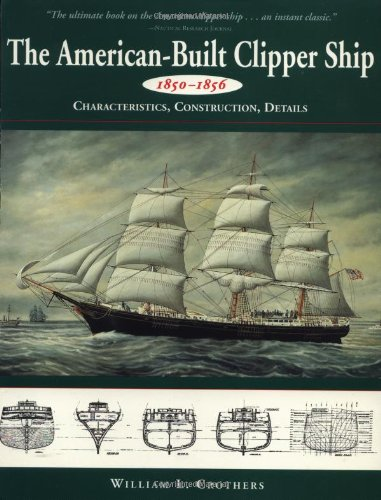The American-Built Clipper Ship, 1850-1856: Characteristics, Construction, and Details - William L. Crothers