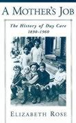 A Mother's Job: The History of Day Care, 1890-1960 - Rose, Elizabeth