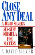 Close Any Deal: A. David Silver's 6-Step Formula for Success