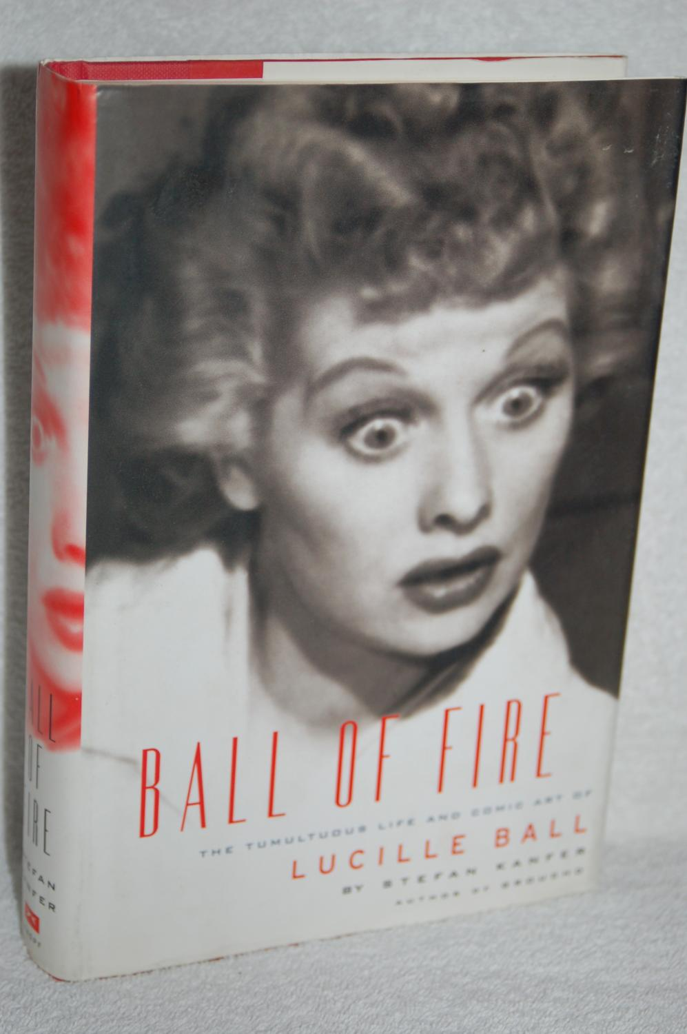 Ball of Fire; The Tumultuous Life and Comic Art of Lucille Ball - Stefan Kanfer