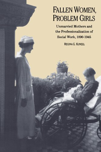 Fallen Women, Problem Girls: Unmarried Mothers and the Professionalization of Social Work, 1890-1945 (Yale Historical Publications Series) - Regina G. Kunzel