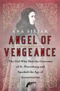 """Angel of Vengeance: The """"Girl Assassin,"""" the Governor of St. Petersburg, and Russia's Revolutionary World"""