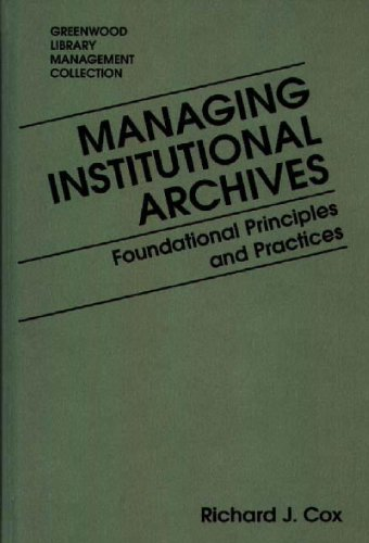 Managing Institutional Archives: Foundational Principles and Practices (Libraries Unlimited Library Management Collection) - Richard J. Cox
