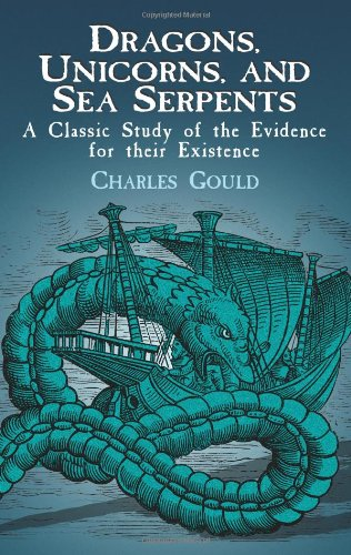 Dragons, Unicorns, and Sea Serpents: A Classic Study of the Evidence for their Existence - Charles Gould