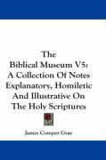 The Biblical Museum V5: A Collection of Notes Explanatory, Homiletic and Illustrative on the Holy Scriptures - Gray, James Comper
