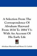 A Selection from the Correspondence of Abraham Hayward from 1834 to 1884 V1: With an Account of His Early Life - Hayward, Abraham