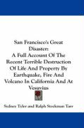 San Francisco's Great Disaster: A Full Account of the Recent Terrible Destruction of Life and Property by Earthquake, Fire and Volcano in California a - Tyler, Sydney; Tarr, Ralph Stockman