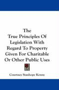 The True Principles of Legislation with Regard to Property Given for Charitable or Other Public Uses - Kenny, Courtney Stanhope