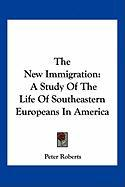 The New Immigration: A Study of the Life of Southeastern Europeans in America - Roberts, Peter