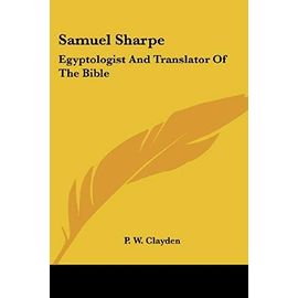 Samuel Sharpe: Egyptologist and Translator of the Bible - Clayden, P. W.
