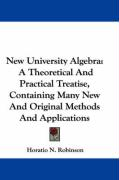 New University Algebra: A Theoretical and Practical Treatise, Containing Many New and Original Methods and Applications - Robinson, Horatio Nelson