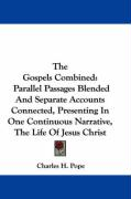 The Gospels Combined: Parallel Passages Blended and Separate Accounts Connected, Presenting in One Continuous Narrative, the Life of Jesus C
