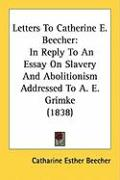 Letters to Catherine E. Beecher: In Reply to an Essay on Slavery and Abolitionism Addressed to A. E. Grimke (1838) - Beecher, Catharine Esther