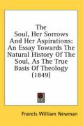 The Soul, Her Sorrows and Her Aspirations: An Essay Towards the Natural History of the Soul, as the True Basis of Theology (1849) - Newman, Francis William