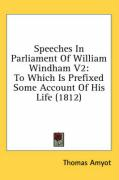 Speeches in Parliament of William Windham V2: To Which Is Prefixed Some Account of His Life (1812) - Amyot, Thomas