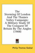 The Storming of London and the Thames Valley Campaign: A Military Study of the Conquest of Britain by the Angles (1908) - Godsal, Philip Thomas