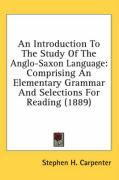An Introduction to the Study of the Anglo-Saxon Language: Comprising an Elementary Grammar and Selections for Reading (1889) - Carpenter, Stephen Haskins