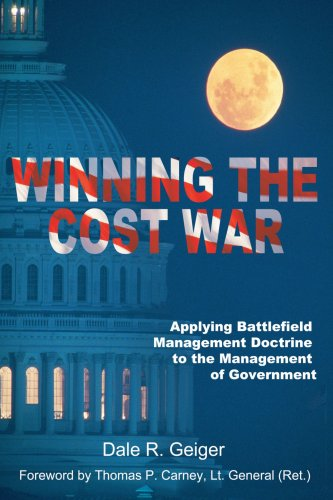 Winning the Cost War: Applying Battlefield Management Doctrine to the Management of Government - Dale Geiger