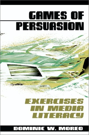 Games of Persuasion : Exercises in Media Literacy - Dominic W. Moreo