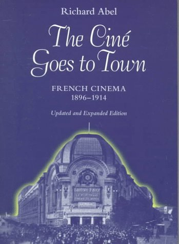 The Cin? Goes to Town: French Cinema, 1896-1914, Updated and Expanded Edition - Richard Abel