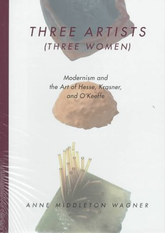 Three Artists (Three Women): Modernism and the Art of Hesse, Krasner, and O'Keeffe - Anne M. Wagner