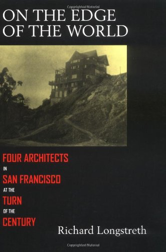 On the Edge of the World: Four Architects in San Francisco at the Turn of the Century - Richard Longstreth