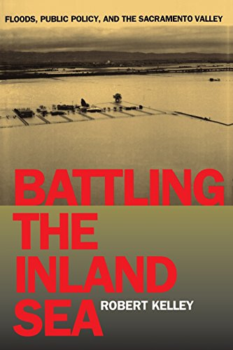 Battling the Inland Sea: Floods, Public Policy, and the Sacramento Valley - Robert Kelley