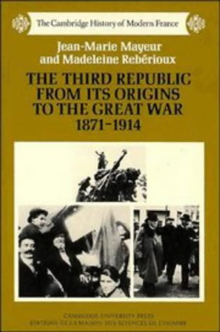 The Third Republic from its Origins to the Great War, 1871 - 1914 (The Cambridge History of Modern France) - Jean-Marie Mayeur; Madeleine Rebérioux