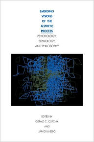 Emerging Visions of the Aesthetic Process: In Psychology, Semiology, and Philosophy