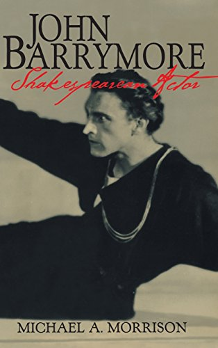 John Barrymore, Shakespearean Actor (Cambridge Studies in American Theatre and Drama) - Michael A. Morrison