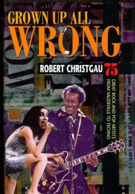 Grown up All Wrong : 75 Great Rock and Pop Artists from Vaudeville to Techno - Robert Christgau