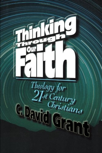 Thinking Through Our Faith: Theology for 21st Century Christians - C. David Grant