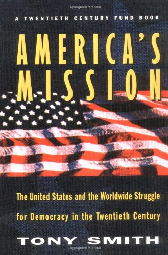 America's Mission: The United States and the Worldwide Struggle for Democracy in the Twentieth Century (Princeton Studies in International History A) - Smith, Tony