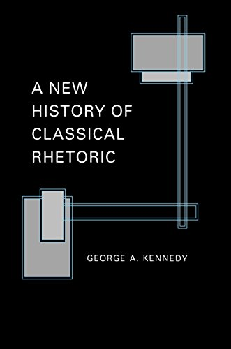 A New History of Classical Rhetoric. An Extensive Revision and Abridgment of The Art of Persuasion in Greece, The Art of Rhetoric in the Roman World, and Greek Rhetoric under Christian Emperors, with Additional Discussion of Late Latin Rhetoric - Kennedy, George A.