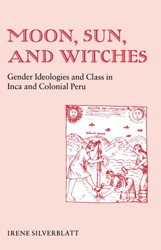 Moon, Sun and Witches : Gender Ideologies and Class in Inca and Colonial Peru - Irene Marsha Silverblatt