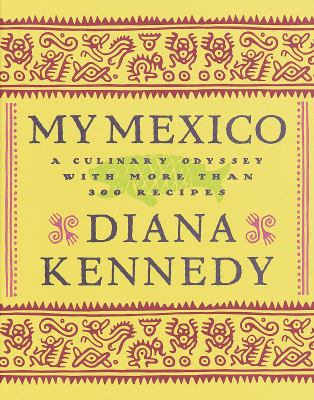 My Mexico : A Culinary Odyssey with More Than 300 Recipes - Diana Kennedy