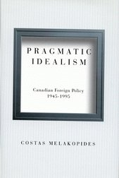 Pragmatic Idealism: Canadian Foreign Policy, 1945-1995 - Costas Melakopides