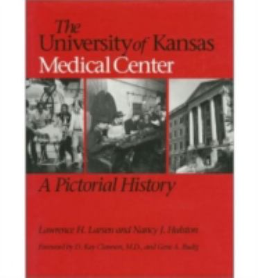 The University of Kansas Medical Center : A Pictorial History - Lawrence H. Larsen; Nancy J. Hulston