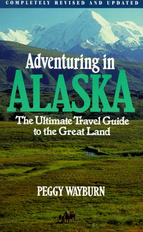 Adventuring in Alaska: The Ultimate Travel Guide to the Great Land, Second Edition - Peggy Wayburn