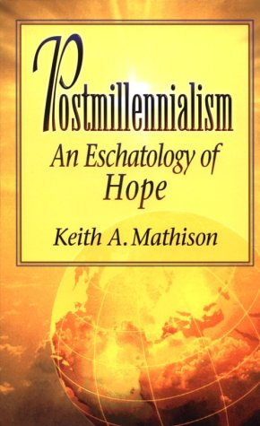 Postmillennialism: An Eschatology of Hope - Keith A. Mathison