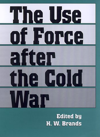 The Use of Force After the Cold War (Foreign Relations and the Presidency) - H. W. Brands
