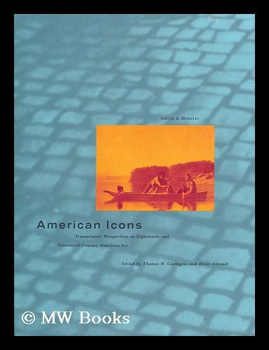 American Icons : Transatlantic Perspectives on Eighteenth- and Nineteenth-Century American art / edited by Thomas W. Gaehtgens and Heinz Ickstadt - Gaehtgens, Thomas W. (ed.) Ickstadt, Heinz (eds.)