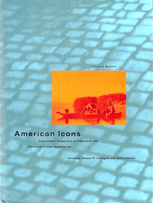 American Icons: Transatlantic Perspectives on Eighteenth- and Nineteenth-Century American Art - Gaehtgens, Thomas W., and Ickstadt, Heinz (Joint Editors)