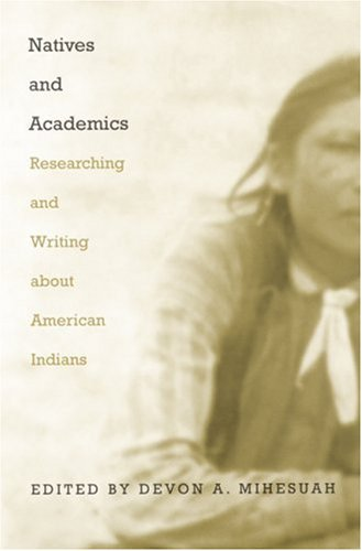 Natives and Academics: Researching and Writing about American Indians - Devon Abbott Mihesuah