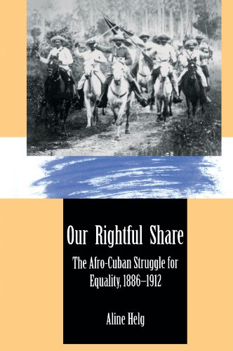 Our Rightful Share: The Afro-Cuban Struggle for Equality, 1886-1912 - Aline Helg