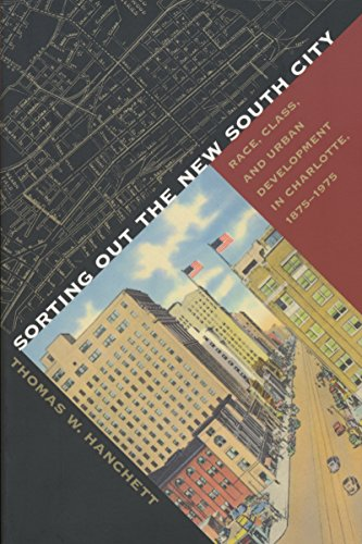 Sorting Out the New South City: Race, Class, and Urban Development in Charlotte, 1875-1975 - Thomas W. Hanchett