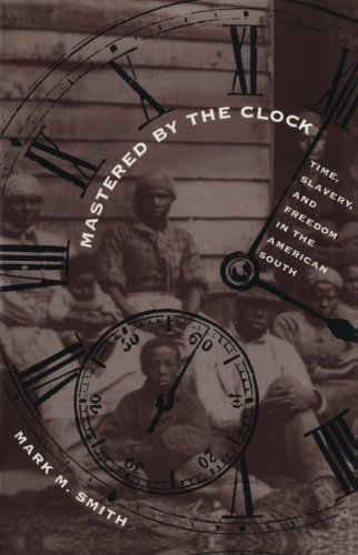 Mastered by the Clock: Time, Slavery, and Freedom in the American South (Fred W. Morrison Series in Southern Studies) - Mark M. Smith