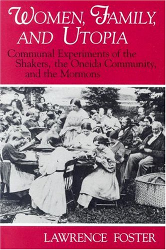 Women, Family, and Utopia: Communal Experiments of the Shakers, the Oneida Community, and the Mormons (Utopianism and Communitarianism) - Lawrence Foster