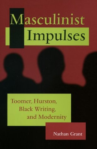 Masculinist Impulses: Toomer, Hurston, Black Writing, and Modernity - Nathan Grant