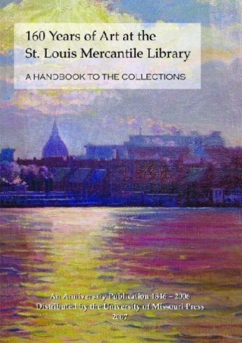 160 Years of Art at the St. Louis Mercantile Library: A Handbook to the Collections An Anniversary Publication, 1846-2006 - Julie Dunn-Morton